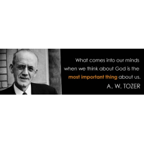 Quote from A. W. Tozer - What comes into our minds when we think about God is the most important thing about us.